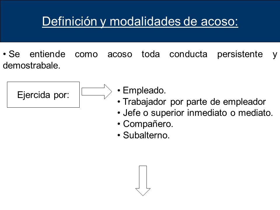 Definición y modalidades de acoso: Se entiende como acoso toda conducta persistente y demostrabale. Ejercida por: Empleado. Trabajador por parte de em