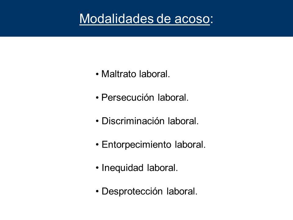 Modalidades de acoso: Maltrato laboral. Persecución laboral. Discriminación laboral. Entorpecimiento laboral. Inequidad laboral. Desprotección laboral