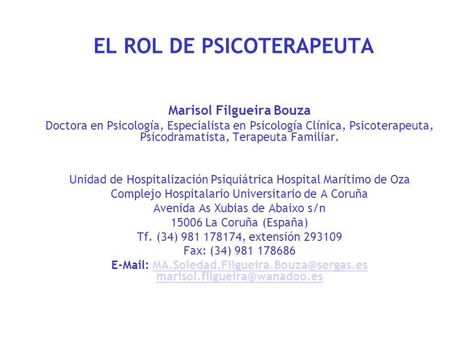 EL ROL DE PSICOTERAPEUTA Marisol Filgueira Bouza Doctora en Psicología, Especialista en Psicología Clínica, Psicoterapeuta, Psicodramatista, Terapeuta
