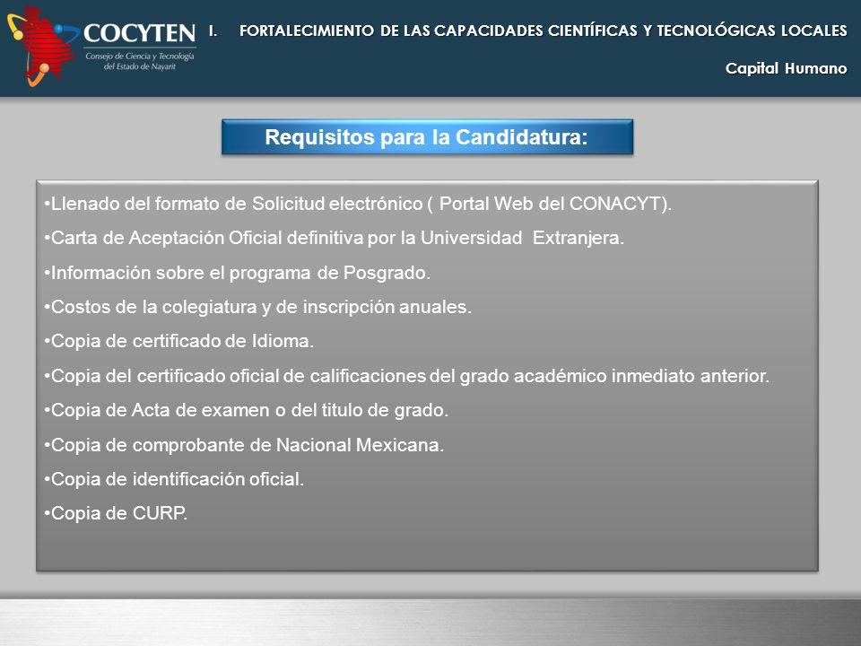 I.FORTALECIMIENTO DE LAS CAPACIDADES CIENTÍFICAS Y TECNOLÓGICAS LOCALES Capital Humano Requisitos para la Candidatura: Llenado del formato de Solicitu