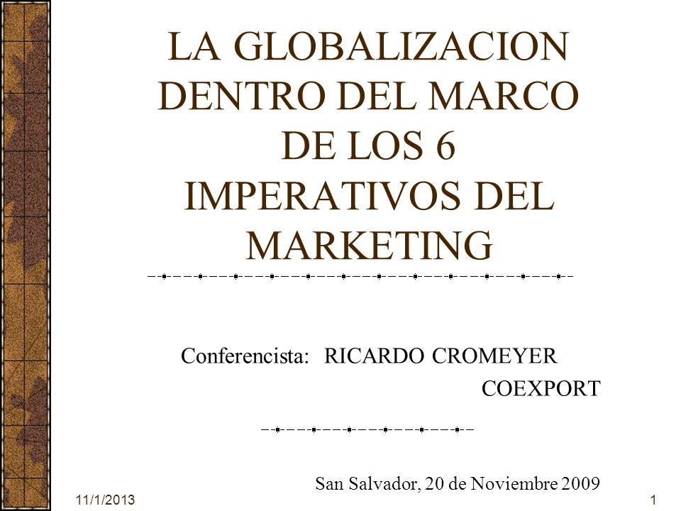 11/1/20131 LA GLOBALIZACION DENTRO DEL MARCO DE LOS 6 IMPERATIVOS DEL MARKETING Conferencista: RICARDO CROMEYER COEXPORT San Salvador, 20 de Noviembre