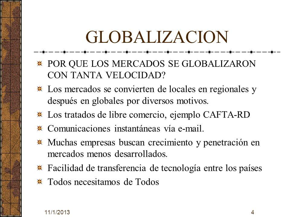 GLOBALIZACION EL MERCADEO GLOBAL ABARCA LOS SIGUIENTES PASOS : La explotación comercial de buenas ideas de mercadeo dentro de los países que componen el CAFTA-RD La estandarización de los elementos del mercadeo en los costos fijos a través de los mercados del CAFTA-RD La implementación de un enfoque de equipo de arriba hacia abajo y de abajo hacia arriba ( que combine la experiencia y los conocimientos de la dirección local que se encuentra más cerca de los clientes ) 11/1/20135