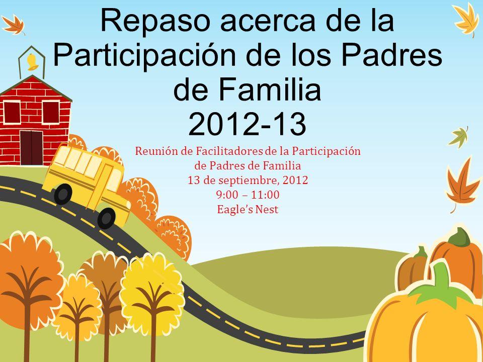 Repaso acerca de la Participación de los Padres de Familia 2012-13 Reunión de Facilitadores de la Participación de Padres de Familia 13 de septiembre,