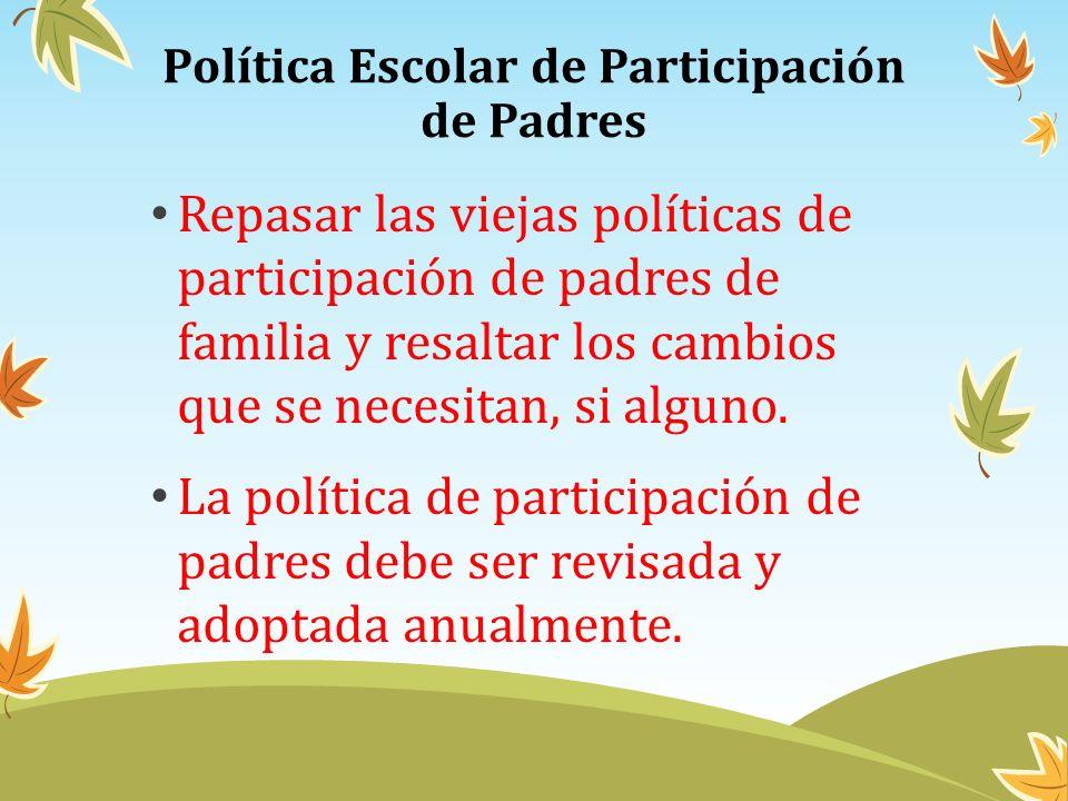 Política Escolar de Participación de Padres Repasar las viejas políticas de participación de padres de familia y resaltar los cambios que se necesitan