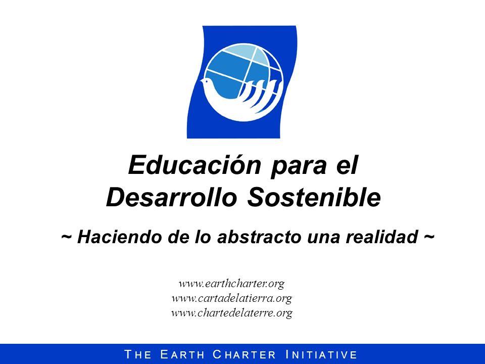 T H E E A R T H C H A R T E R I N I T I A T I V E Educación para el Desarrollo Sostenible ~ Haciendo de lo abstracto una realidad ~ www.earthcharter.o