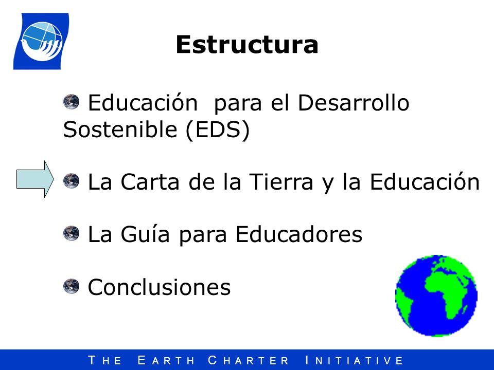 T H E E A R T H C H A R T E R I N I T I A T I V E Estructura Educación para el Desarrollo Sostenible (EDS) La Carta de la Tierra y la Educación La Guí