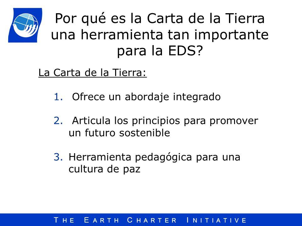T H E E A R T H C H A R T E R I N I T I A T I V E La Carta de la Tierra: 1. Ofrece un abordaje integrado 2. Articula los principios para promover un f