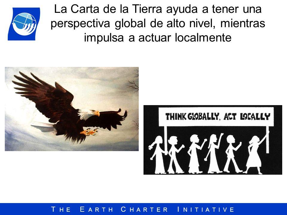 T H E E A R T H C H A R T E R I N I T I A T I V E La Carta de la Tierra ayuda a tener una perspectiva global de alto nivel, mientras impulsa a actuar