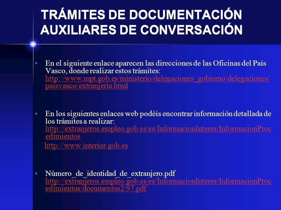 TRÁMITES DE DOCUMENTACIÓN AUXILIARES DE CONVERSACIÓN En el siguiente enlace aparecen las direcciones de las Oficinas del País Vasco, donde realizar estos trámites: http://www.mpt.gob.es/ministerio/delegaciones_gobierno/delegaciones/ paisvasco/extranjeria.html http://www.mpt.gob.es/ministerio/delegaciones_gobierno/delegaciones/ paisvasco/extranjeria.html En los siguientes enlaces web podéis encontrar información detallada de los trámites a realizar: http://extranjeros.empleo.gob.es/es/InformacionInteres/InformacionProc edimientos http://extranjeros.empleo.gob.es/es/InformacionInteres/InformacionProc edimientos http://www.interior.gob.es Número_de_identidad_de_extranjero.pdf http://extranjeros.empleo.gob.es/es/InformacionInteres/InformacionProc edimientos/documentos2/97.pdf http://extranjeros.empleo.gob.es/es/InformacionInteres/InformacionProc edimientos/documentos2/97.pdf