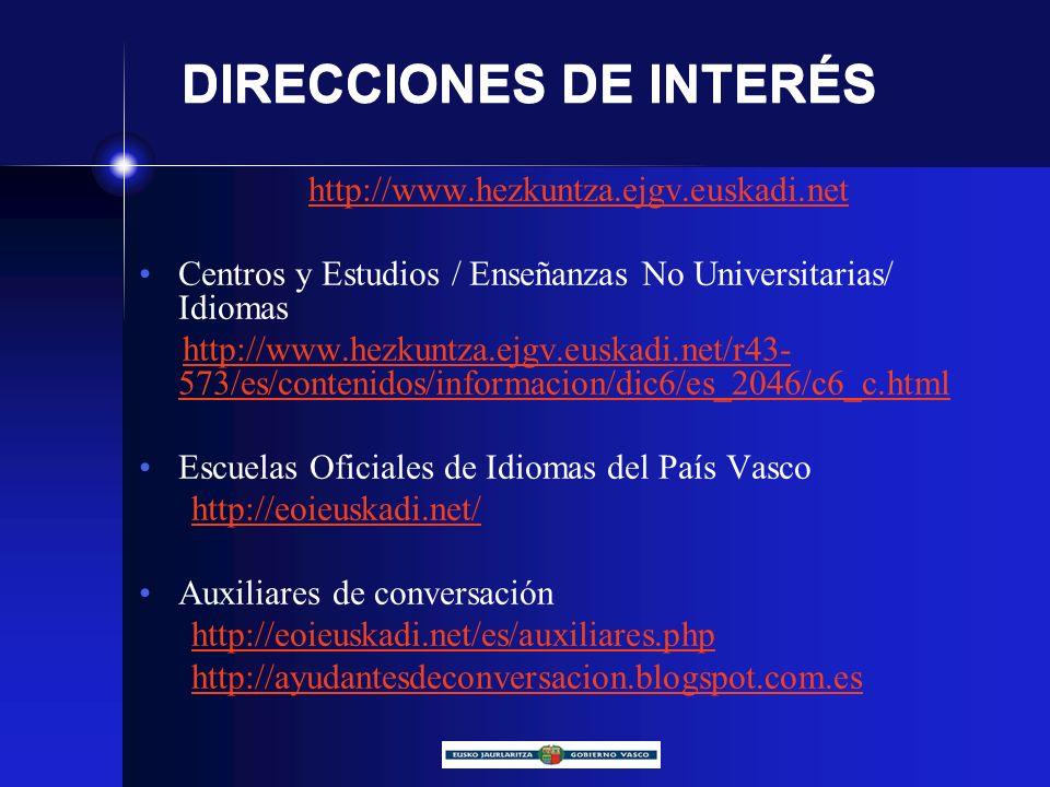 DIRECCIONES DE INTERÉS http://www.hezkuntza.ejgv.euskadi.net Centros y Estudios / Enseñanzas No Universitarias/ Idiomas http://www.hezkuntza.ejgv.euskadi.net/r43- 573/es/contenidos/informacion/dic6/es_2046/c6_c.htmlhttp://www.hezkuntza.ejgv.euskadi.net/r43- 573/es/contenidos/informacion/dic6/es_2046/c6_c.html Escuelas Oficiales de Idiomas del País Vasco http://eoieuskadi.net/ Auxiliares de conversación http://eoieuskadi.net/es/auxiliares.php http://ayudantesdeconversacion.blogspot.com.es