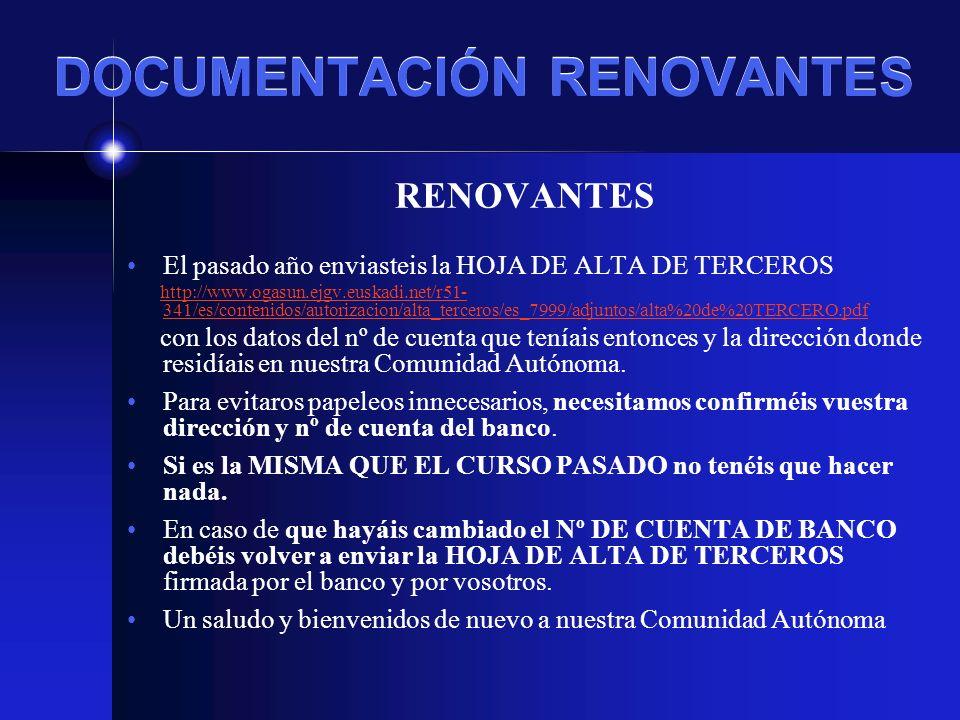DOCUMENTACIÓN RENOVANTES RENOVANTES El pasado año enviasteis la HOJA DE ALTA DE TERCEROS http://www.ogasun.ejgv.euskadi.net/r51- 341/es/contenidos/autorizacion/alta_terceros/es_7999/adjuntos/alta%20de%20TERCERO.pdfhttp://www.ogasun.ejgv.euskadi.net/r51- 341/es/contenidos/autorizacion/alta_terceros/es_7999/adjuntos/alta%20de%20TERCERO.pdf con los datos del nº de cuenta que teníais entonces y la dirección donde residíais en nuestra Comunidad Autónoma.