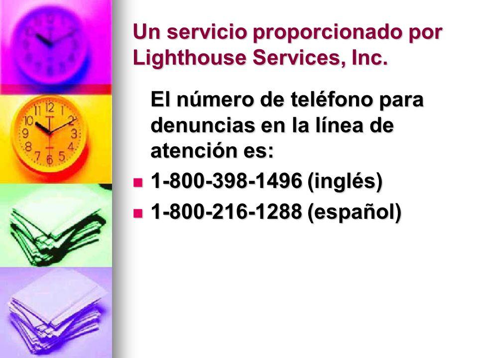 Un servicio proporcionado por Lighthouse Services, Inc. El número de teléfono para denuncias en la línea de atención es: 1-800-398-1496 (inglés) 1-800