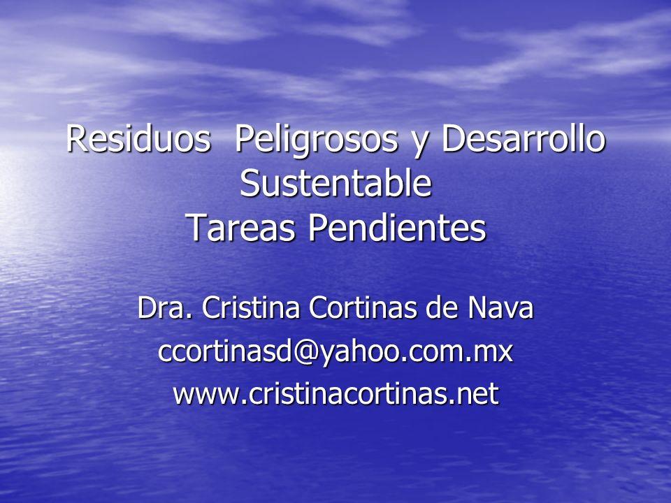 Residuos Peligrosos y Desarrollo Sustentable Tareas Pendientes Dra. Cristina Cortinas de Nava ccortinasd@yahoo.com.mxwww.cristinacortinas.net