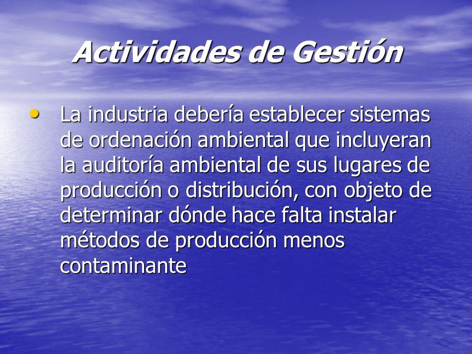 Actividades de Gestión La industria debería establecer sistemas de ordenación ambiental que incluyeran la auditoría ambiental de sus lugares de produc