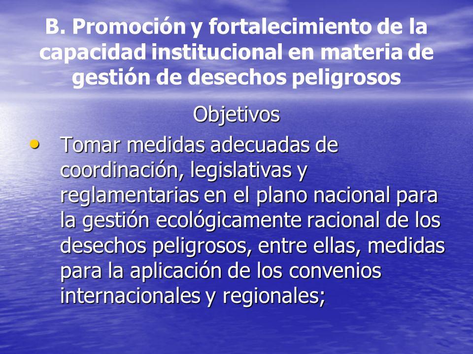 B. Promoción y fortalecimiento de la capacidad institucional en materia de gestión de desechos peligrosos Objetivos Tomar medidas adecuadas de coordin