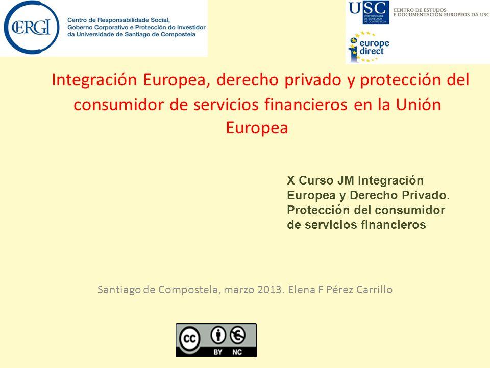 Integración Europea, derecho privado y protección del consumidor de servicios financieros en la Unión Europea Santiago de Compostela, marzo 2013. Elen