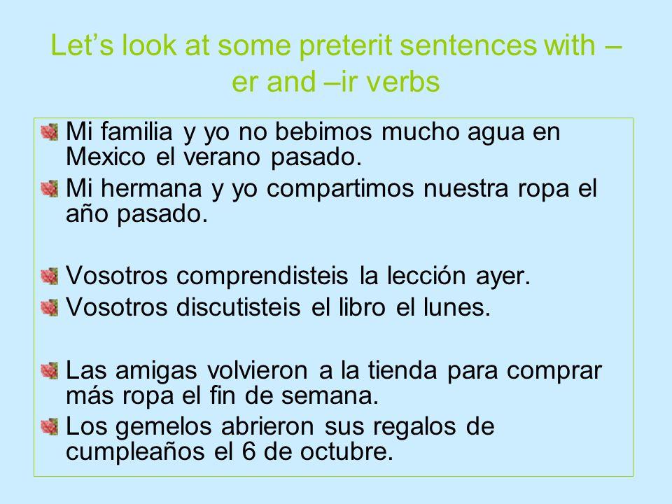 Lets look at some preterit sentences with –er and –ir verbs Anteayer yo comí en Chipotle. El año pasado yo viví en Florida. ¿Aprendiste tú mucho españ