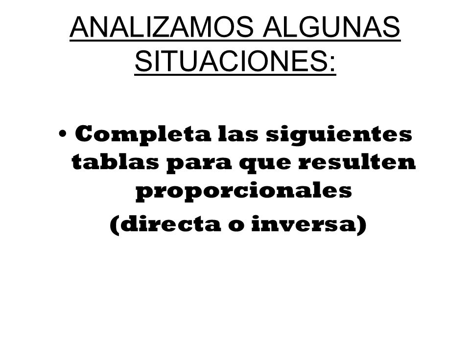 ANALIZAMOS ALGUNAS SITUACIONES: Completa las siguientes tablas para que resulten proporcionales (directa o inversa)