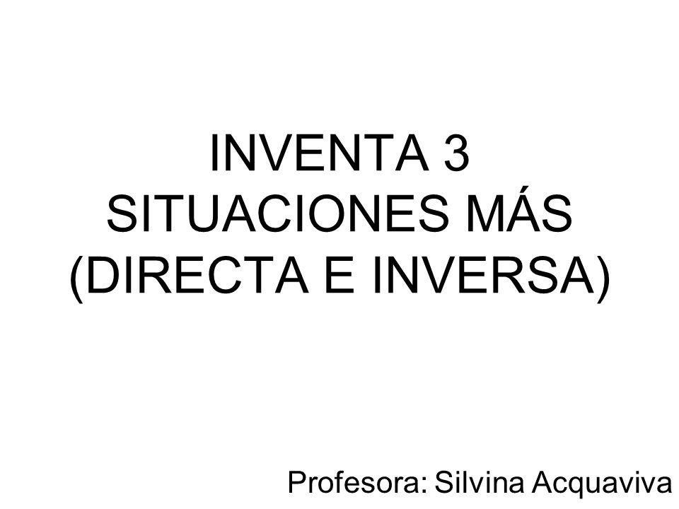 INVENTA 3 SITUACIONES MÁS (DIRECTA E INVERSA) Profesora: Silvina Acquaviva