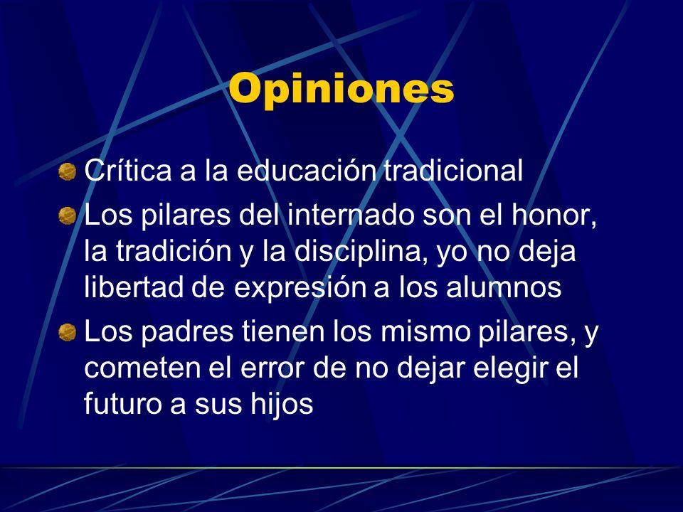 Opiniones Crítica a la educación tradicional Los pilares del internado son el honor, la tradición y la disciplina, yo no deja libertad de expresión a