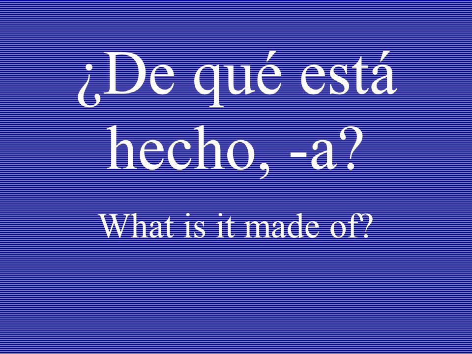 ¿De qué está hecho, -a? What is it made of?