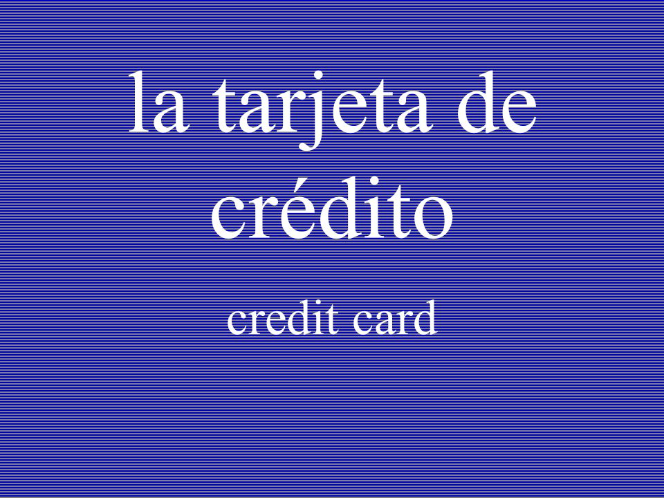 la tarjeta de crédito credit card