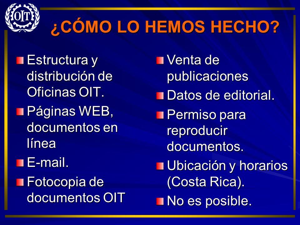 ¿CÓMO LO HEMOS HECHO? Estructura y distribución de Oficinas OIT. Páginas WEB, documentos en línea E-mail. Fotocopia de documentos OIT Venta de publica