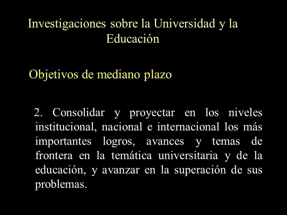 Investigaciones sobre la Universidad y la Educación 2. Consolidar y proyectar en los niveles institucional, nacional e internacional los más important