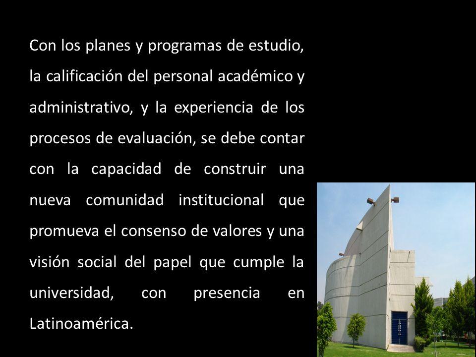 Con los planes y programas de estudio, la calificación del personal académico y administrativo, y la experiencia de los procesos de evaluación, se deb