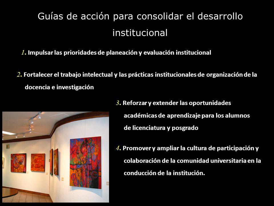 Guías de acción para consolidar el desarrollo institucional 1. Impulsar las prioridades de planeación y evaluación institucional 2. Fortalecer el trab