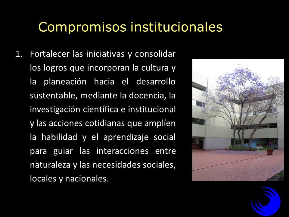 Compromisos institucionales 1.Fortalecer las iniciativas y consolidar los logros que incorporan la cultura y la planeación hacia el desarrollo sustent