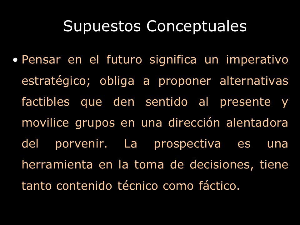Supuestos Conceptuales Pensar en el futuro significa un imperativo estratégico; obliga a proponer alternativas factibles que den sentido al presente y
