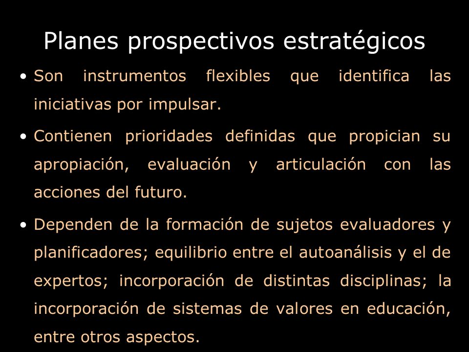 Planes prospectivos estratégicos Son instrumentos flexibles que identifica las iniciativas por impulsar. Contienen prioridades definidas que propician