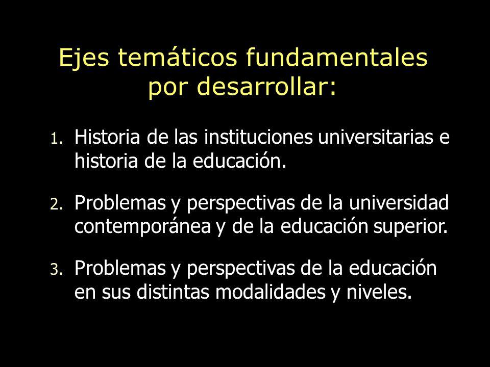 Ejes temáticos fundamentales por desarrollar: 1. Historia de las instituciones universitarias e historia de la educación. 2. Problemas y perspectivas