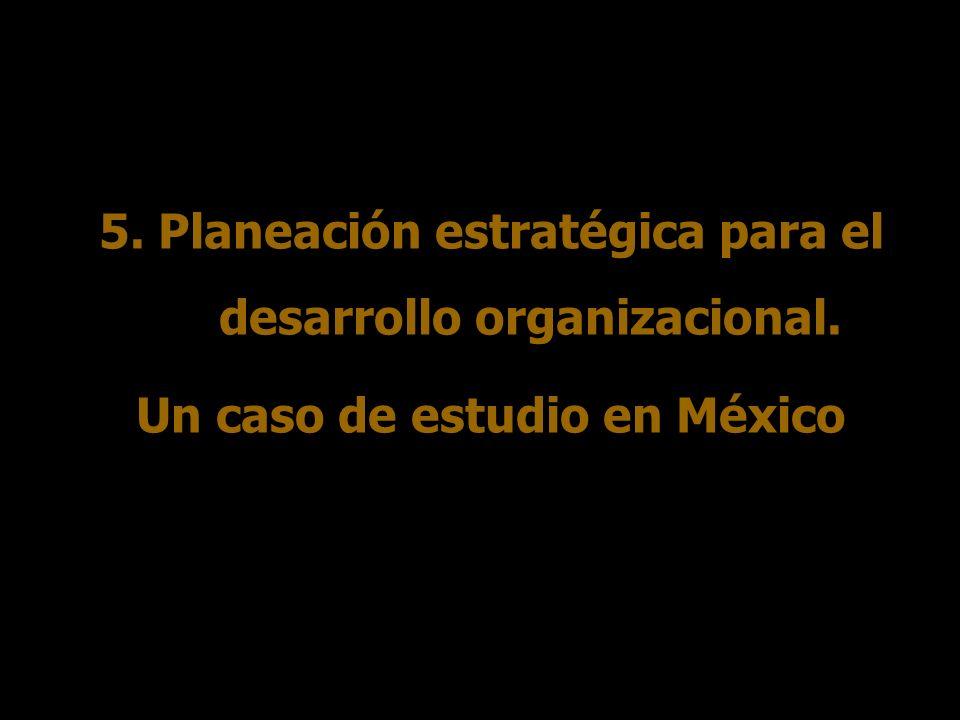 5. Planeación estratégica para el desarrollo organizacional. Un caso de estudio en México