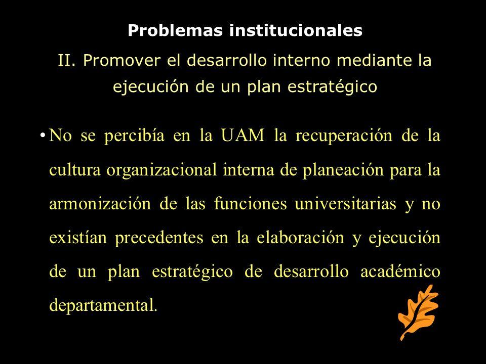 Problemas institucionales II. Promover el desarrollo interno mediante la ejecución de un plan estratégico No se percibía en la UAM la recuperación de