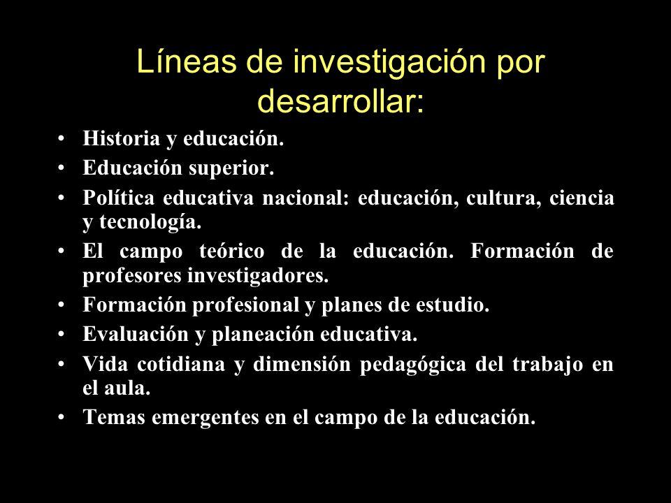 Líneas de investigación por desarrollar: Historia y educación. Educación superior. Política educativa nacional: educación, cultura, ciencia y tecnolog