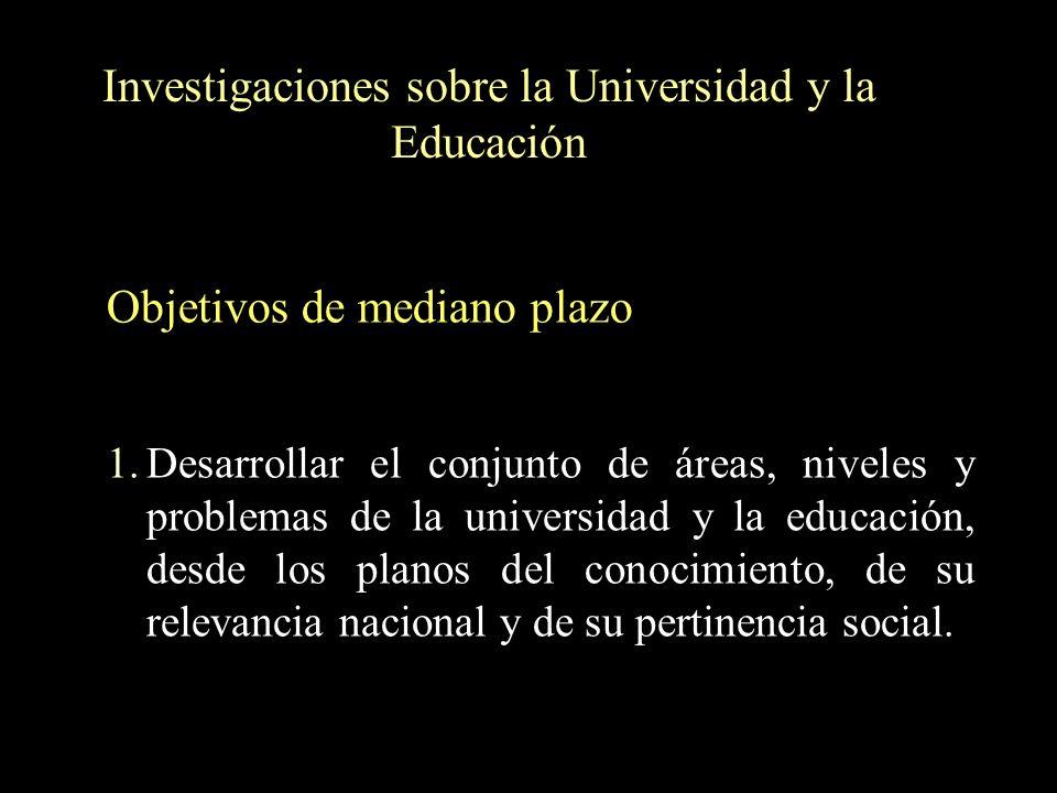 Investigaciones sobre la Universidad y la Educación 1.Desarrollar el conjunto de áreas, niveles y problemas de la universidad y la educación, desde lo