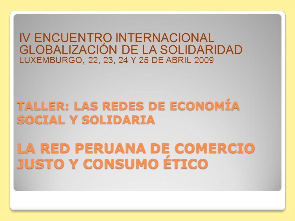 TALLER: LAS REDES DE ECONOMÍA SOCIAL Y SOLIDARIA LA RED PERUANA DE COMERCIO JUSTO Y CONSUMO ÉTICO IV ENCUENTRO INTERNACIONAL GLOBALIZACIÓN DE LA SOLID