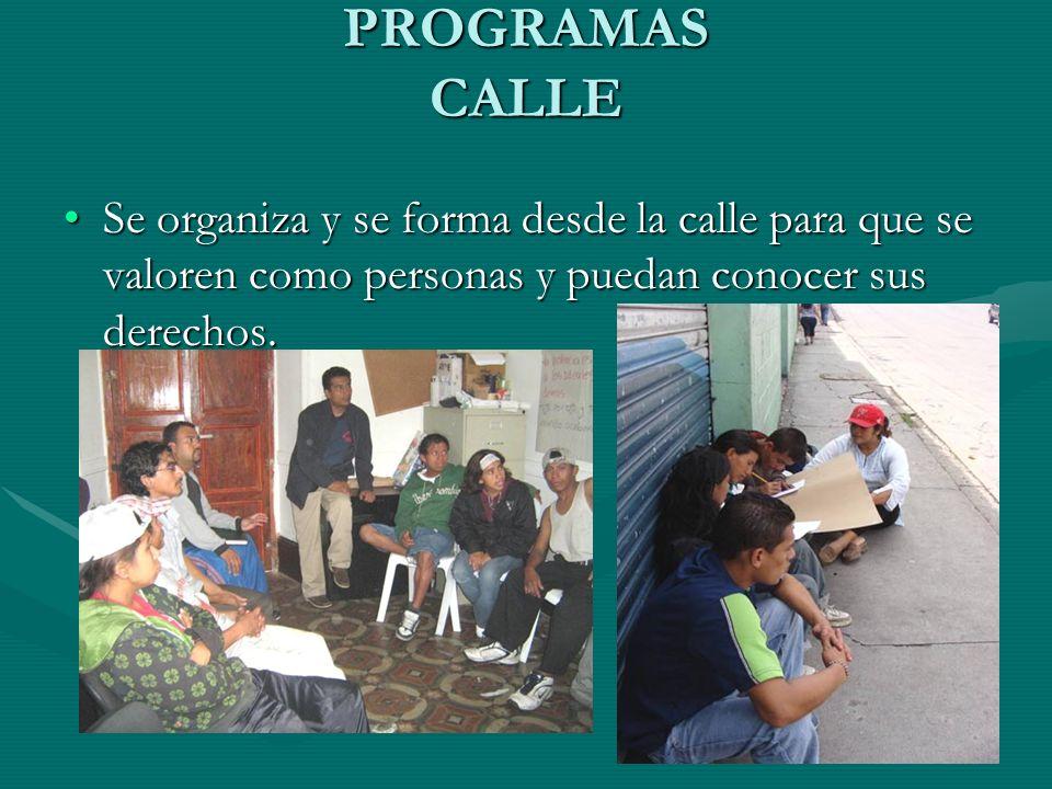 PROGRAMAS CALLE Se organiza y se forma desde la calle para que se valoren como personas y puedan conocer sus derechos.Se organiza y se forma desde la