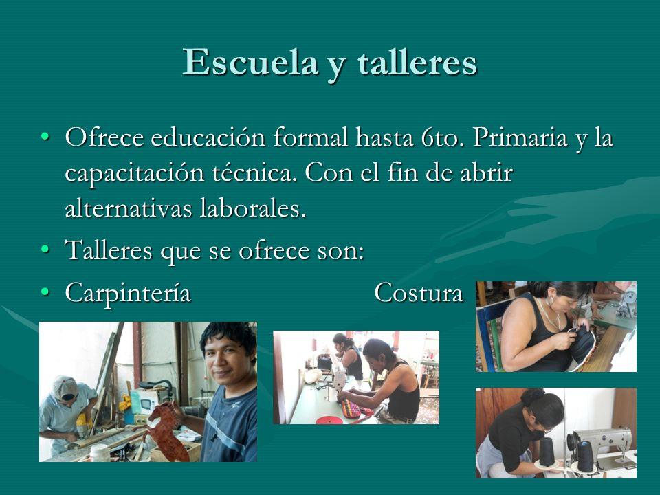 Escuela y talleres Ofrece educación formal hasta 6to. Primaria y la capacitación técnica. Con el fin de abrir alternativas laborales.Ofrece educación