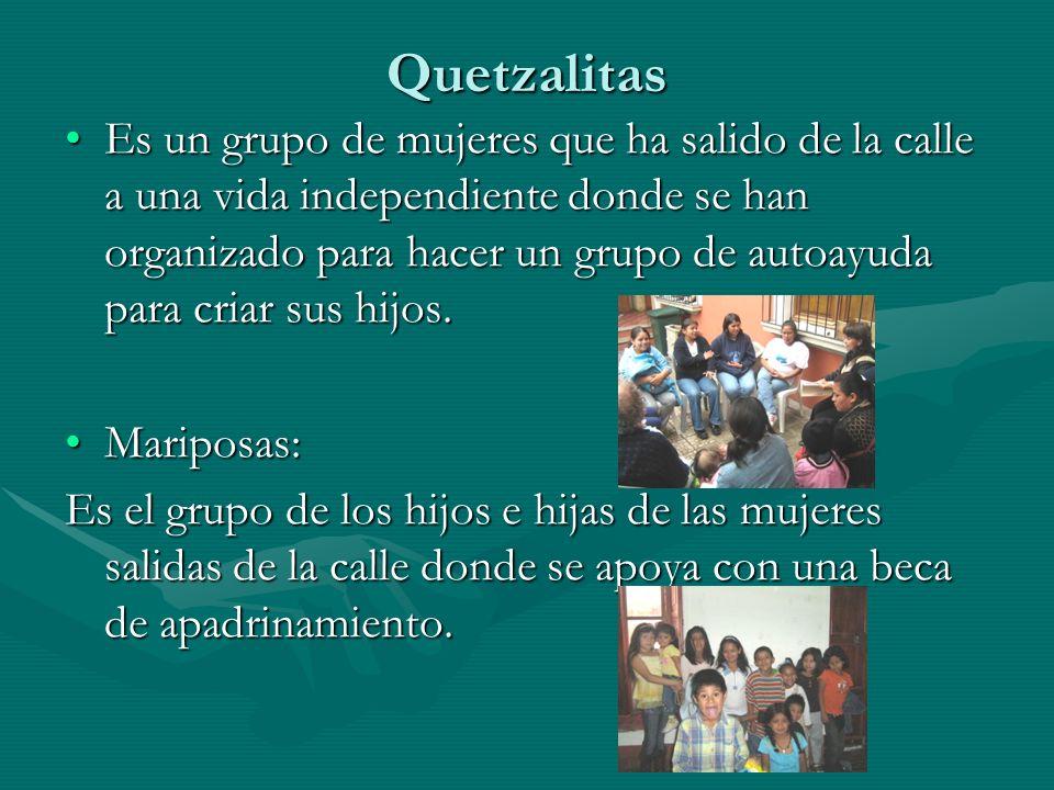 Quetzalitas Es un grupo de mujeres que ha salido de la calle a una vida independiente donde se han organizado para hacer un grupo de autoayuda para cr