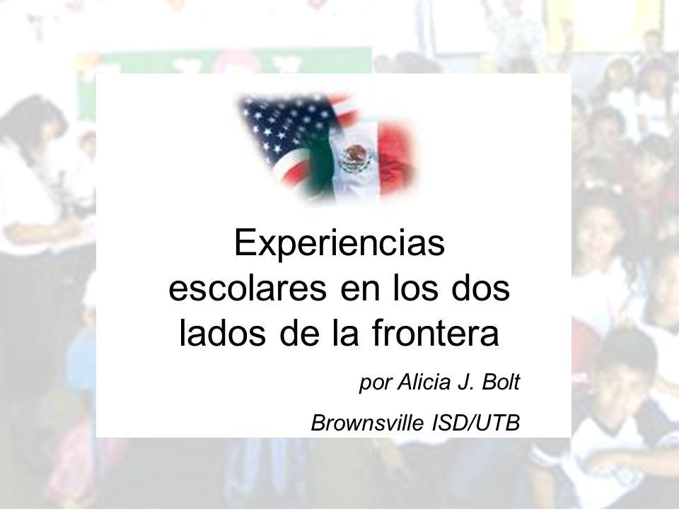 Experiencias escolares en los dos lados de la frontera por Alicia J. Bolt Brownsville ISD/UTB