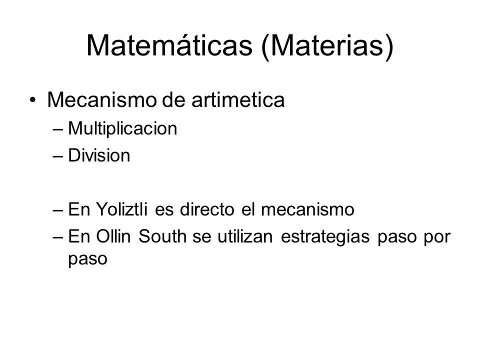 Matemáticas (Materias) Mecanismo de artimetica –Multiplicacion –Division –En Yoliztli es directo el mecanismo –En Ollin South se utilizan estrategias