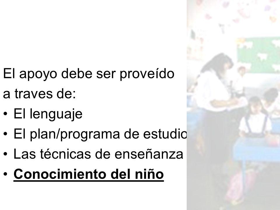 El apoyo debe ser proveído a traves de: El lenguaje El plan/programa de estudios Las técnicas de enseñanza Conocimiento del niño