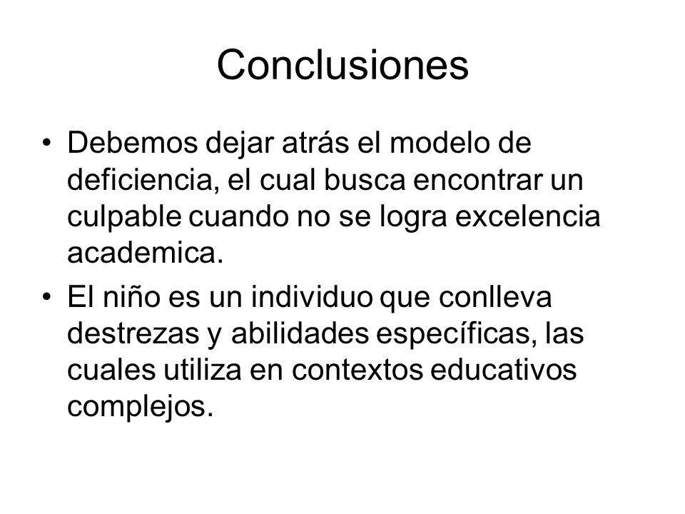 Conclusiones Debemos dejar atrás el modelo de deficiencia, el cual busca encontrar un culpable cuando no se logra excelencia academica. El niño es un