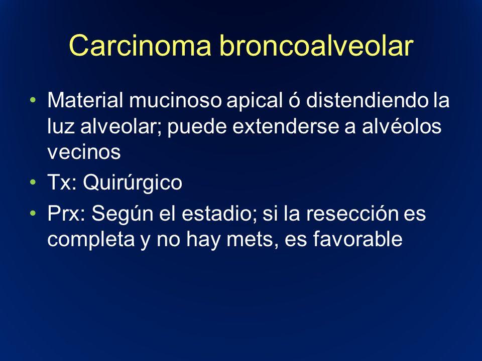 Carcinoma broncoalveolar Material mucinoso apical ó distendiendo la luz alveolar; puede extenderse a alvéolos vecinos Tx: Quirúrgico Prx: Según el est