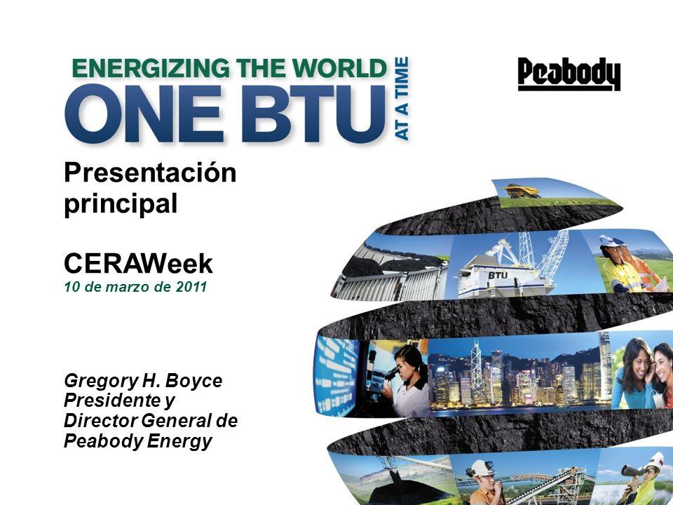 11 Presentación principal CERAWeek 10 de marzo de 2011 Gregory H. Boyce Presidente y Director General de Peabody Energy