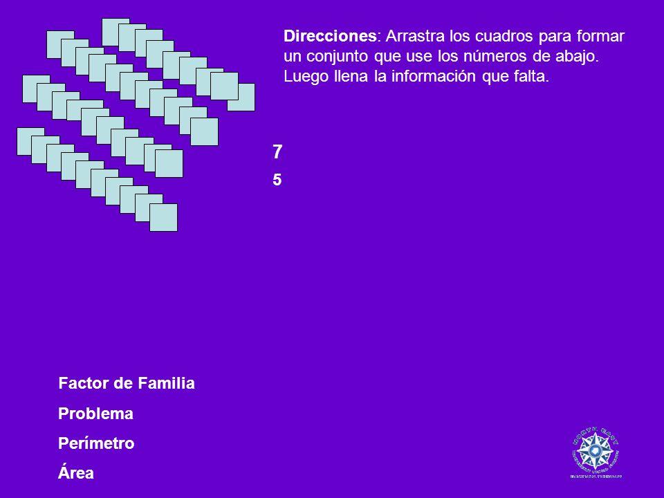 Factor de Familia Problema Perímetro Área Direcciones: Arrastra los cuadros para formar un conjunto que use los números de abajo. Luego llena la infor