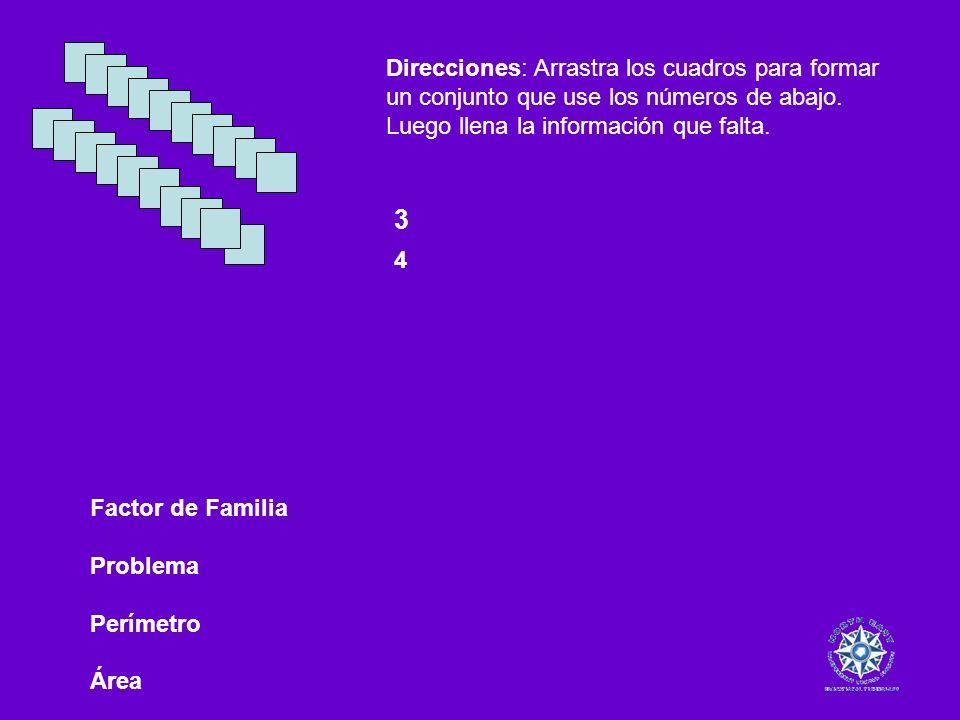 Factor de Familia Problema Perímetro Área 3 4 Direcciones: Arrastra los cuadros para formar un conjunto que use los números de abajo. Luego llena la i